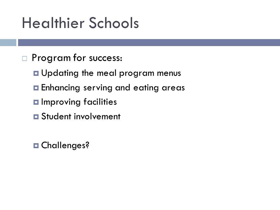 Healthier Schools  Program for success:  Updating the meal program menus  Enhancing serving and eating areas  Improving facilities  Student involvement  Challenges