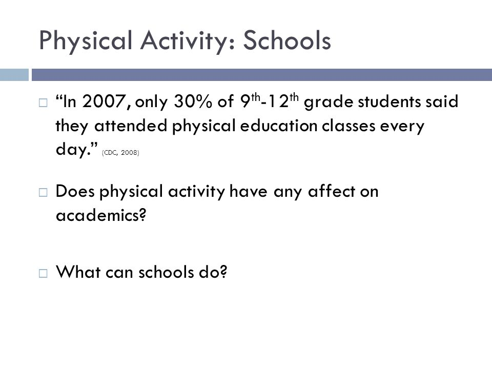 Physical Activity: Schools  In 2007, only 30% of 9 th -12 th grade students said they attended physical education classes every day. (CDC, 2008)  Does physical activity have any affect on academics.