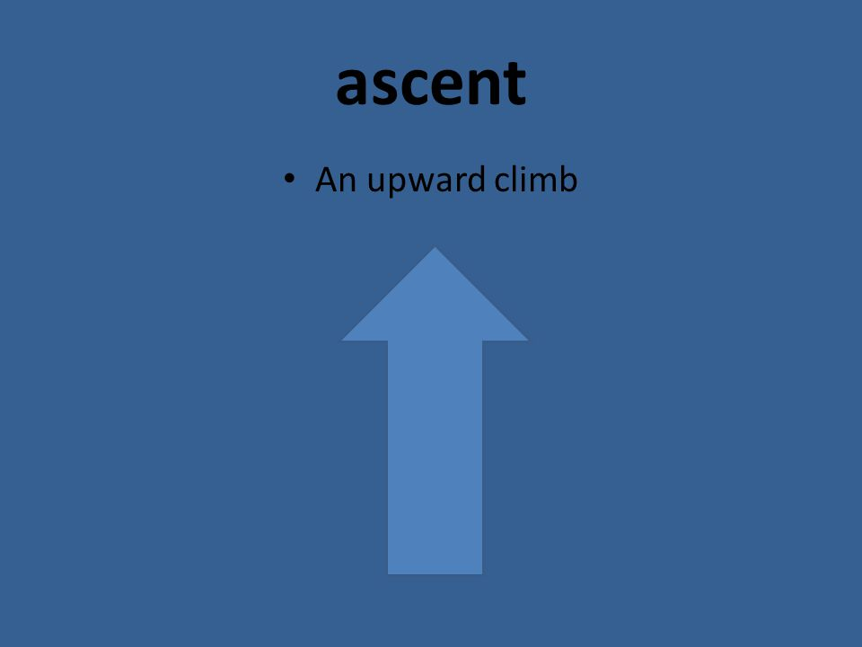 ascent An upward climb