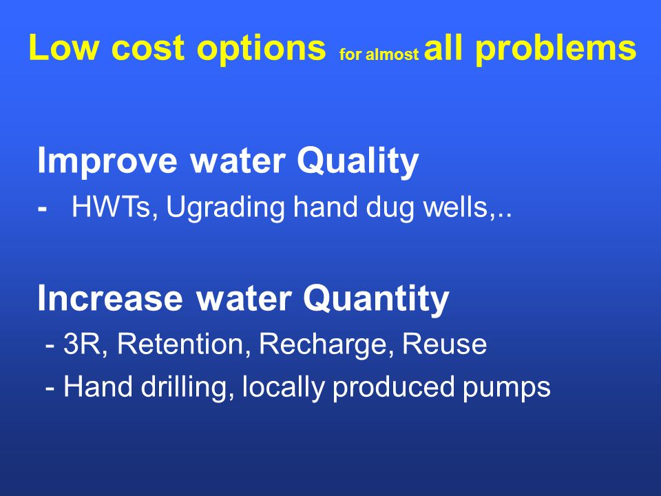 Low cost options for almost all problems Improve water Quality - HWTs, Ugrading hand dug wells,..