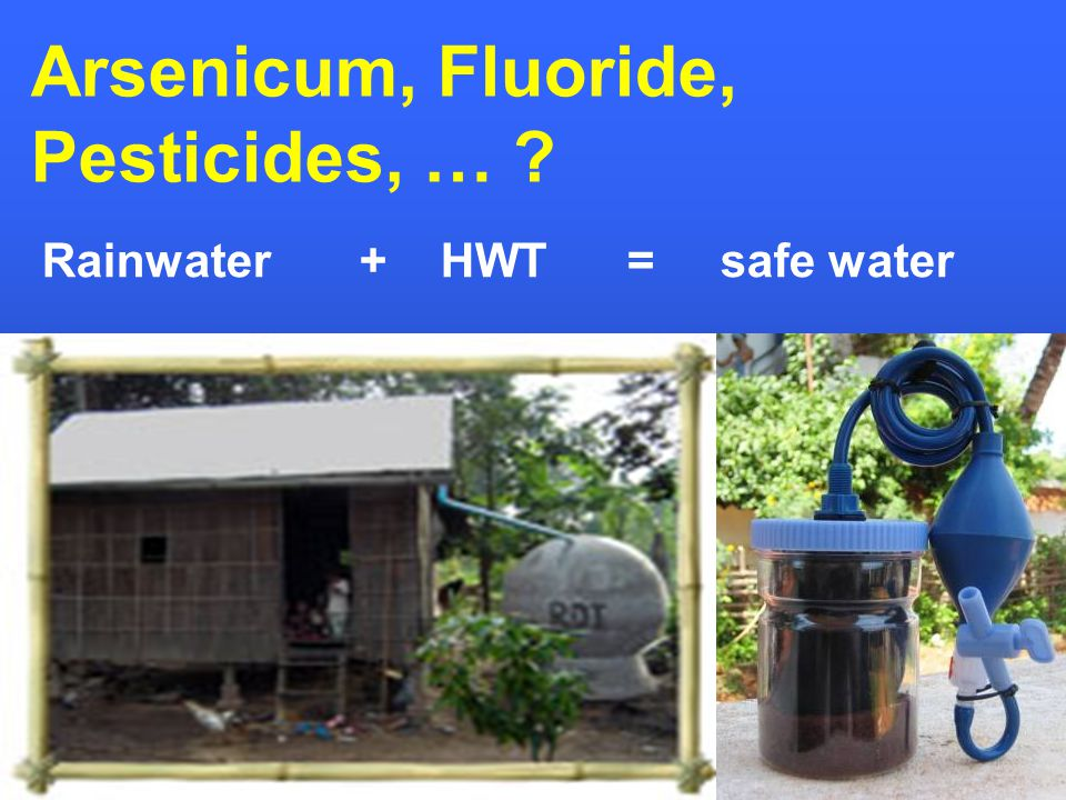 Arsenicum, Fluoride, Pesticides, … Rainwater + HWT = safe water