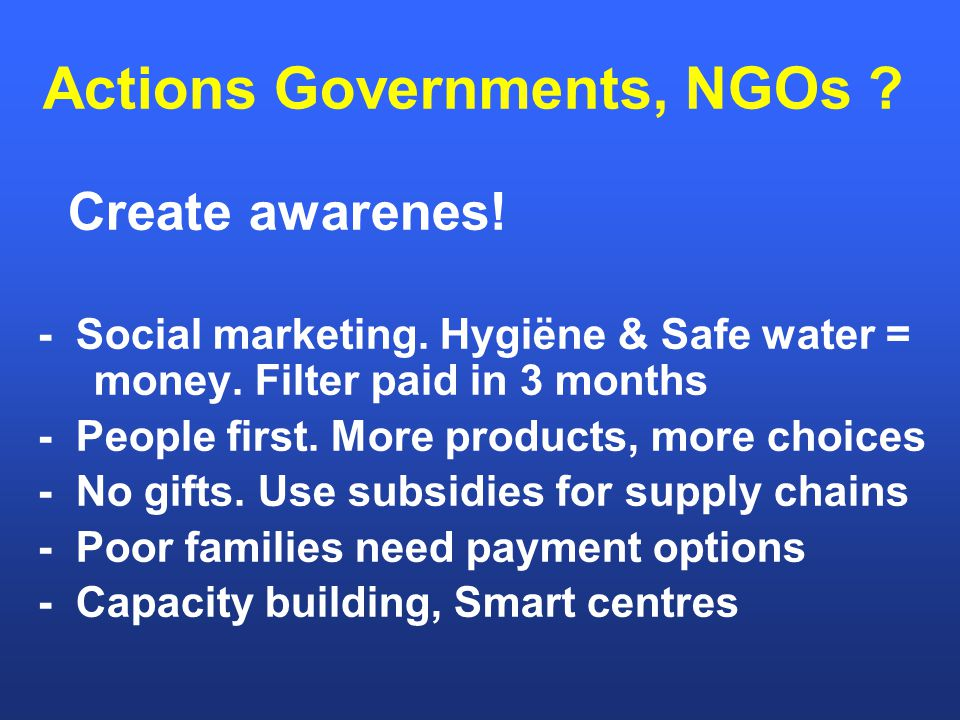 Actions Governments, NGOs . Create awarenes. - Social marketing.
