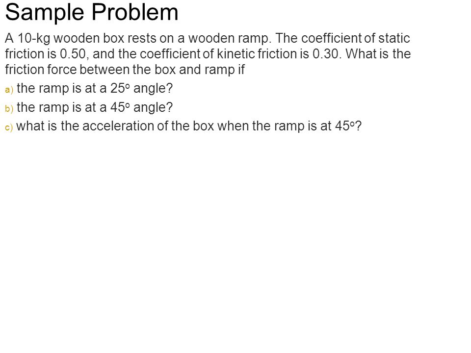Sample Problem A 10-kg wooden box rests on a wooden ramp. The coefficient of static friction is 0.50, and the coefficient of kinetic friction is 0.30.