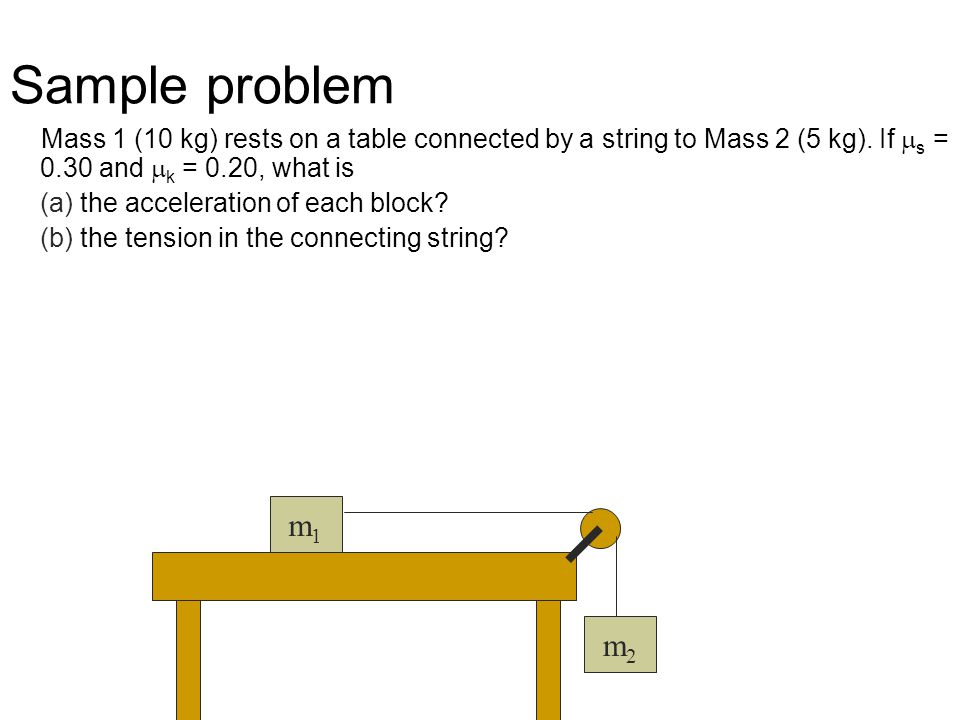 Mass 1 (10 kg) rests on a table connected by a string to Mass 2 (5 kg). If  s = 0.30 and  k = 0.20, what is (a) the acceleration of each block? (b)