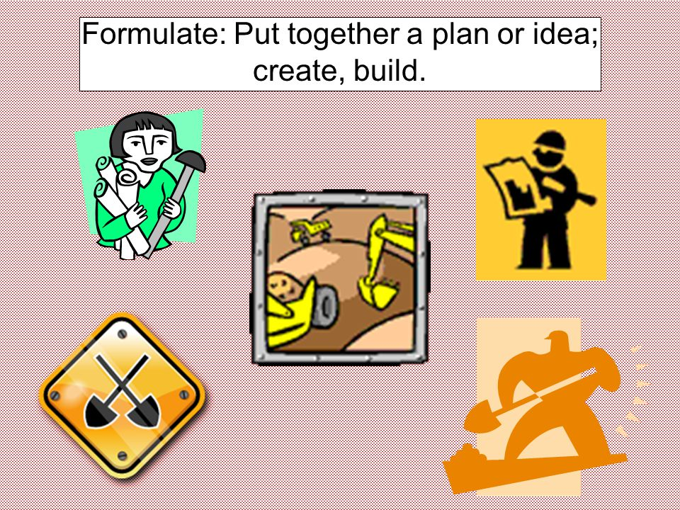 Formulate: Put together a plan or idea; create, build.