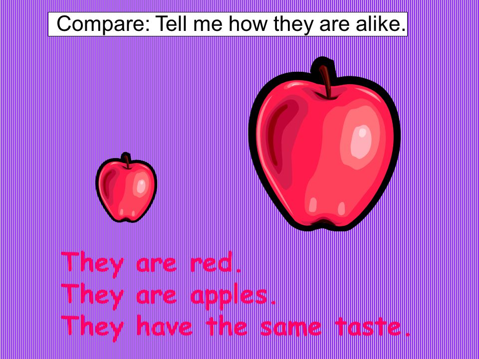 Compare: Tell me how they are alike. They are red. They are apples. They have the same taste.