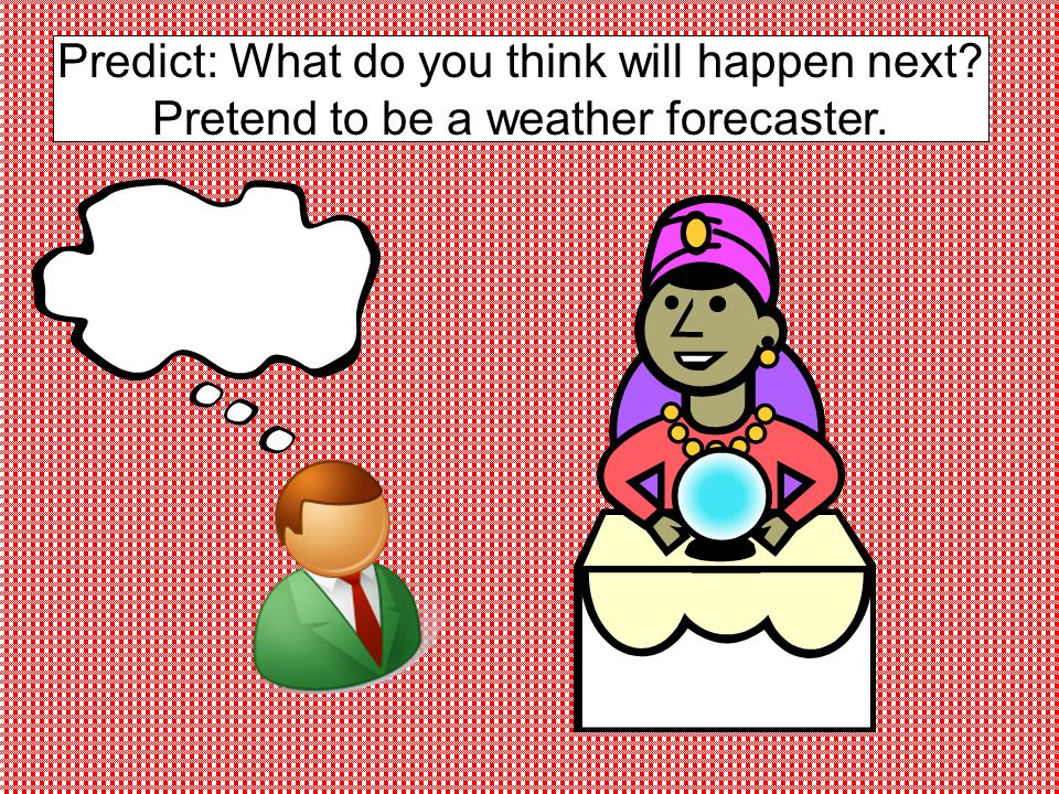 Predict: What do you think will happen next Pretend to be a weather forecaster.