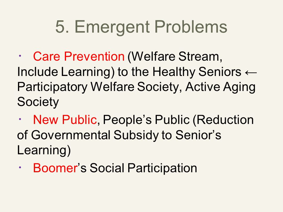 5. Emergent Problems ・ Care Prevention (Welfare Stream, Include Learning) to the Healthy Seniors ← Participatory Welfare Society, Active Aging Society