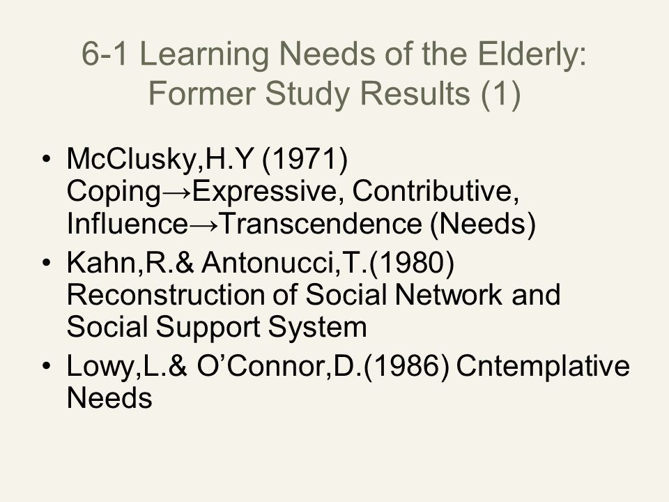 6-1 Learning Needs of the Elderly: Former Study Results (1) McClusky,H.Y (1971) Coping→Expressive, Contributive, Influence→Transcendence (Needs) Kahn,R.& Antonucci,T.(1980) Reconstruction of Social Network and Social Support System Lowy,L.& O'Connor,D.(1986) Cntemplative Needs