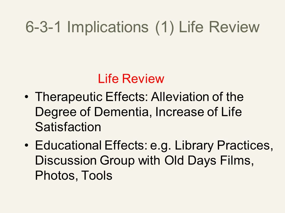 6-3-1 Implications (1) Life Review Life Review Therapeutic Effects: Alleviation of the Degree of Dementia, Increase of Life Satisfaction Educational Effects: e.g.