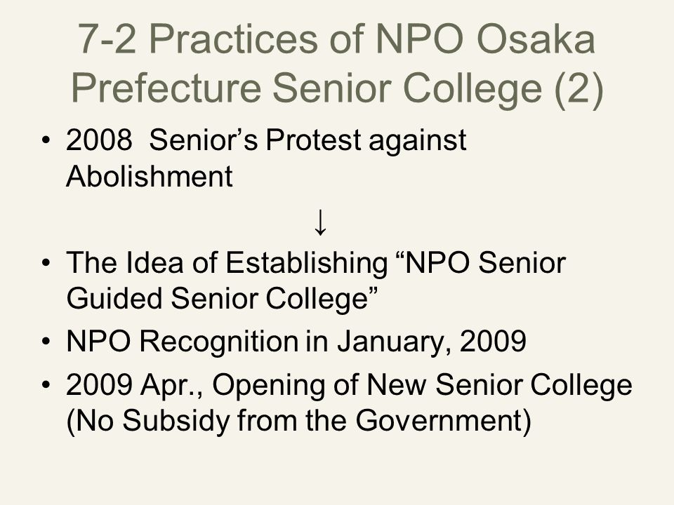 7-2 Practices of NPO Osaka Prefecture Senior College (2) 2008 Senior's Protest against Abolishment ↓ The Idea of Establishing NPO Senior Guided Senior College NPO Recognition in January, 2009 2009 Apr., Opening of New Senior College (No Subsidy from the Government)