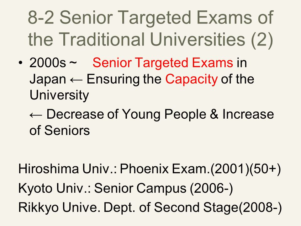 8-2 Senior Targeted Exams of the Traditional Universities (2) 2000s ~ Senior Targeted Exams in Japan ← Ensuring the Capacity of the University ← Decrease of Young People & Increase of Seniors Hiroshima Univ.: Phoenix Exam.(2001)(50+) Kyoto Univ.: Senior Campus (2006-) Rikkyo Unive.