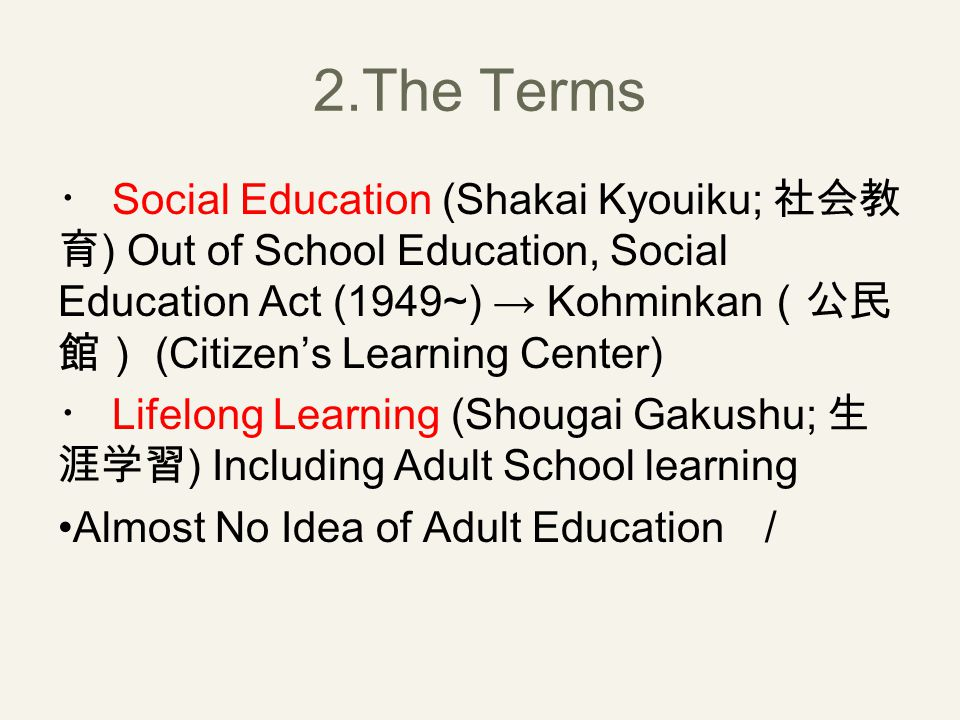 2.The Terms ・ Social Education (Shakai Kyouiku; 社会教 育 ) Out of School Education, Social Education Act (1949~) → Kohminkan (公民 館) (Citizen's Learning Center) ・ Lifelong Learning (Shougai Gakushu; 生 涯学習 ) Including Adult School learning Almost No Idea of Adult Education /