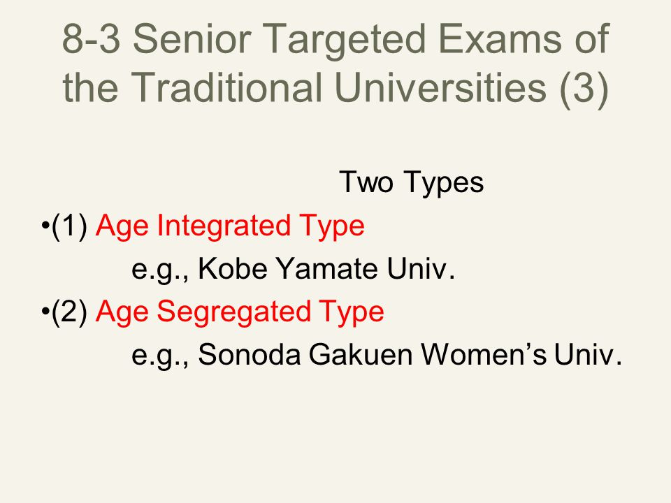 8-3 Senior Targeted Exams of the Traditional Universities (3) Two Types (1) Age Integrated Type e.g., Kobe Yamate Univ.