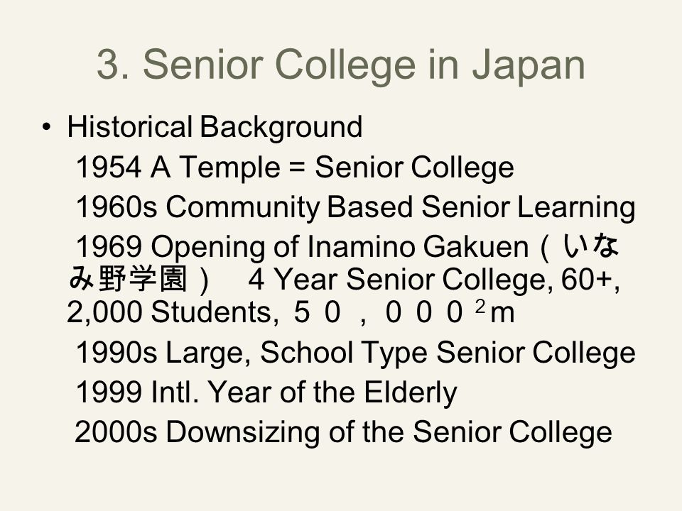 3. Senior College in Japan Historical Background 1954 A Temple = Senior College 1960s Community Based Senior Learning 1969 Opening of Inamino Gakuen (