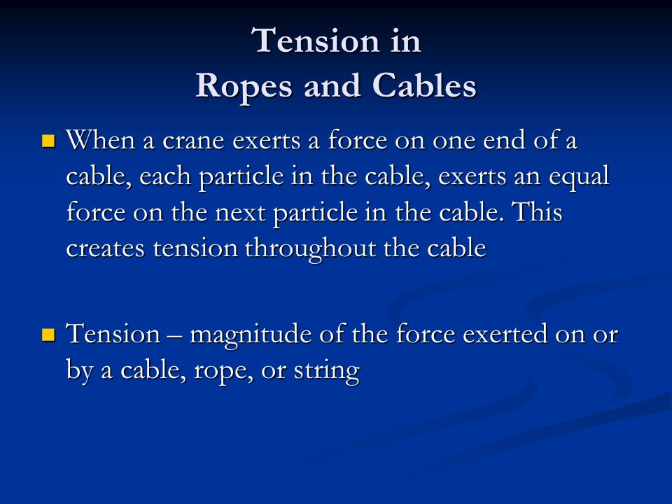 Tension in Ropes and Cables When a crane exerts a force on one end of a cable, each particle in the cable, exerts an equal force on the next particle in the cable.