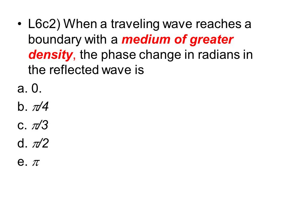 L6c2) When a traveling wave reaches a boundary with a medium of greater density, the phase change in radians in the reflected wave is a. 0. b.  /4 c.