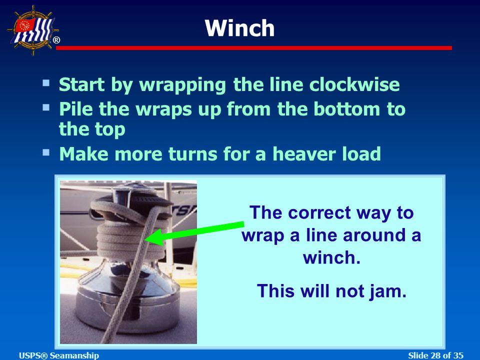 ® Slide 28 of 35USPS® Seamanship Winch  Start by wrapping the line clockwise  Pile the wraps up from the bottom to the top  Make more turns for a heaver load The correct way to wrap a line around a winch.