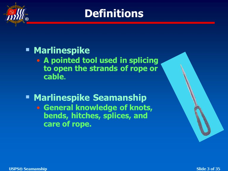 ® Slide 3 of 35USPS® Seamanship Definitions  Marlinespike A pointed tool used in splicing to open the strands of rope or cable.