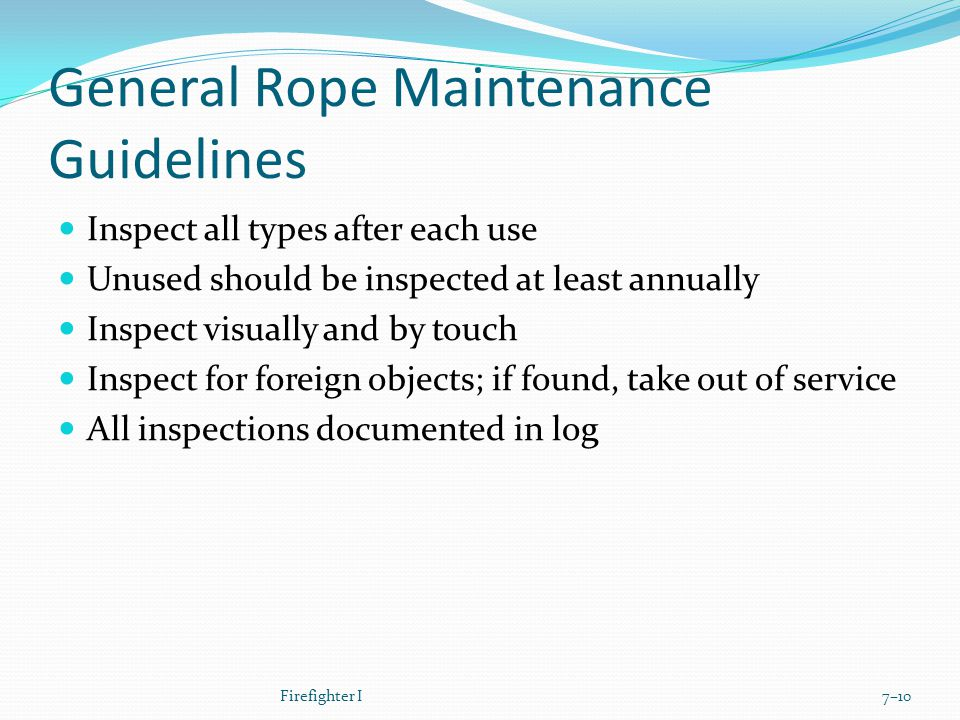 General Rope Maintenance Guidelines Inspect all types after each use Unused should be inspected at least annually Inspect visually and by touch Inspect for foreign objects; if found, take out of service All inspections documented in log Firefighter I7–10