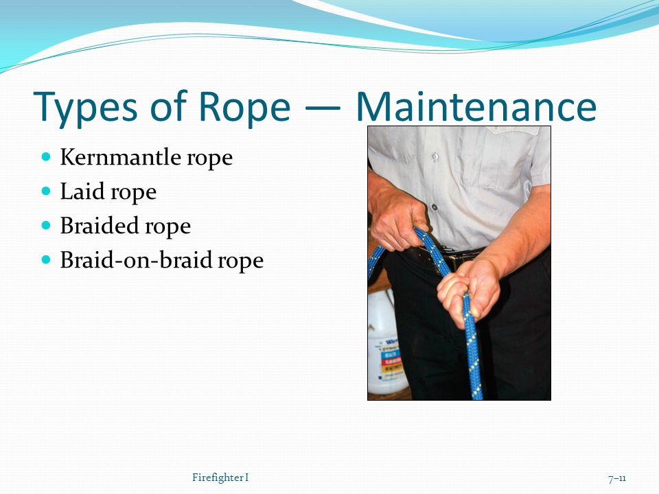 Types of Rope — Maintenance Kernmantle rope Laid rope Braided rope Braid-on-braid rope Firefighter I7–11