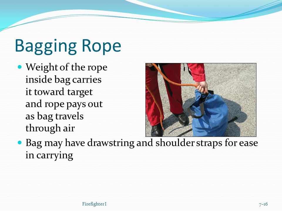 Bagging Rope Weight of the rope inside bag carries it toward target and rope pays out as bag travels through air Bag may have drawstring and shoulder straps for ease in carrying Firefighter I7–16