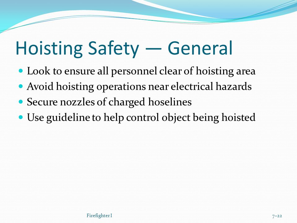 Hoisting Safety — General Look to ensure all personnel clear of hoisting area Avoid hoisting operations near electrical hazards Secure nozzles of charged hoselines Use guideline to help control object being hoisted Firefighter I7–22