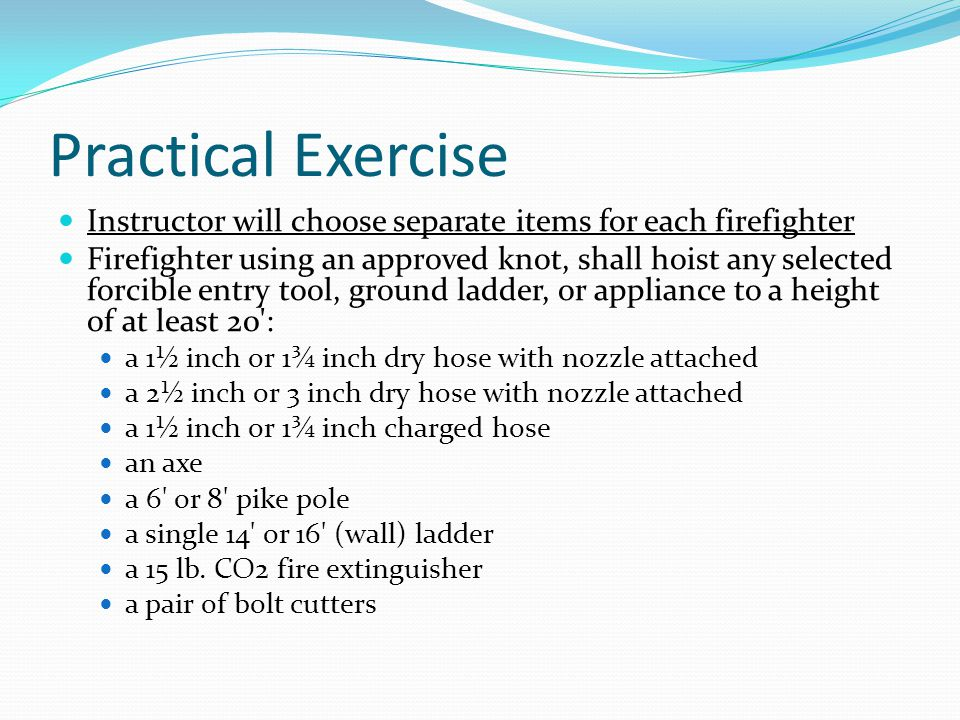 Practical Exercise Instructor will choose separate items for each firefighter Firefighter using an approved knot, shall hoist any selected forcible entry tool, ground ladder, or appliance to a height of at least 20 : a 1½ inch or 1¾ inch dry hose with nozzle attached a 2½ inch or 3 inch dry hose with nozzle attached a 1½ inch or 1¾ inch charged hose an axe a 6 or 8 pike pole a single 14 or 16 (wall) ladder a 15 lb.