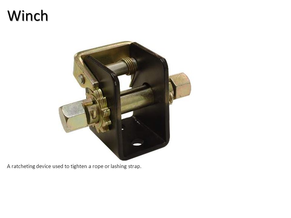 Winch A ratcheting device used to tighten a rope or lashing strap.