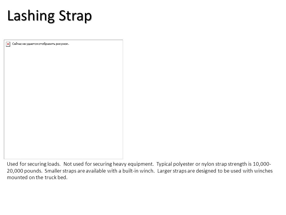 Lashing Strap Used for securing loads. Not used for securing heavy equipment. Typical polyester or nylon strap strength is 10,000- 20,000 pounds. Smal