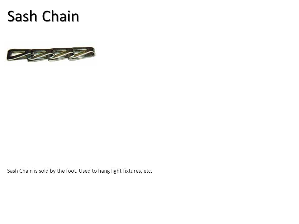 Sash Chain Sash Chain is sold by the foot. Used to hang light fixtures, etc.