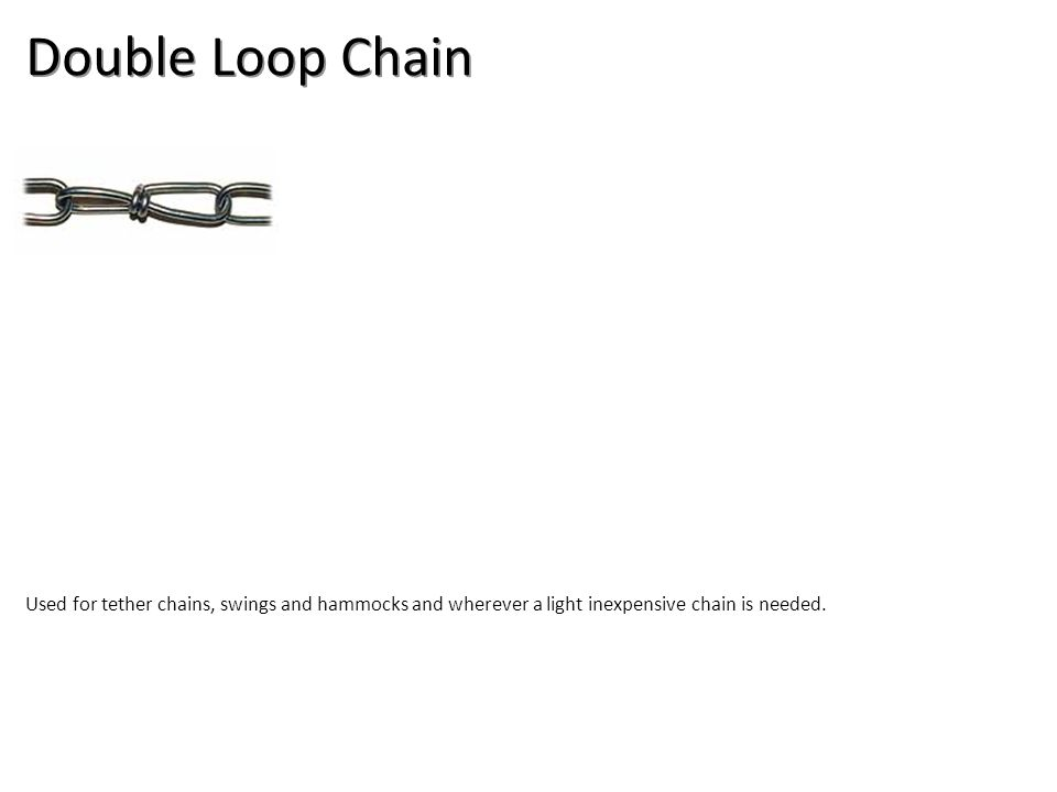 Double Loop Chain Used for tether chains, swings and hammocks and wherever a light inexpensive chain is needed.
