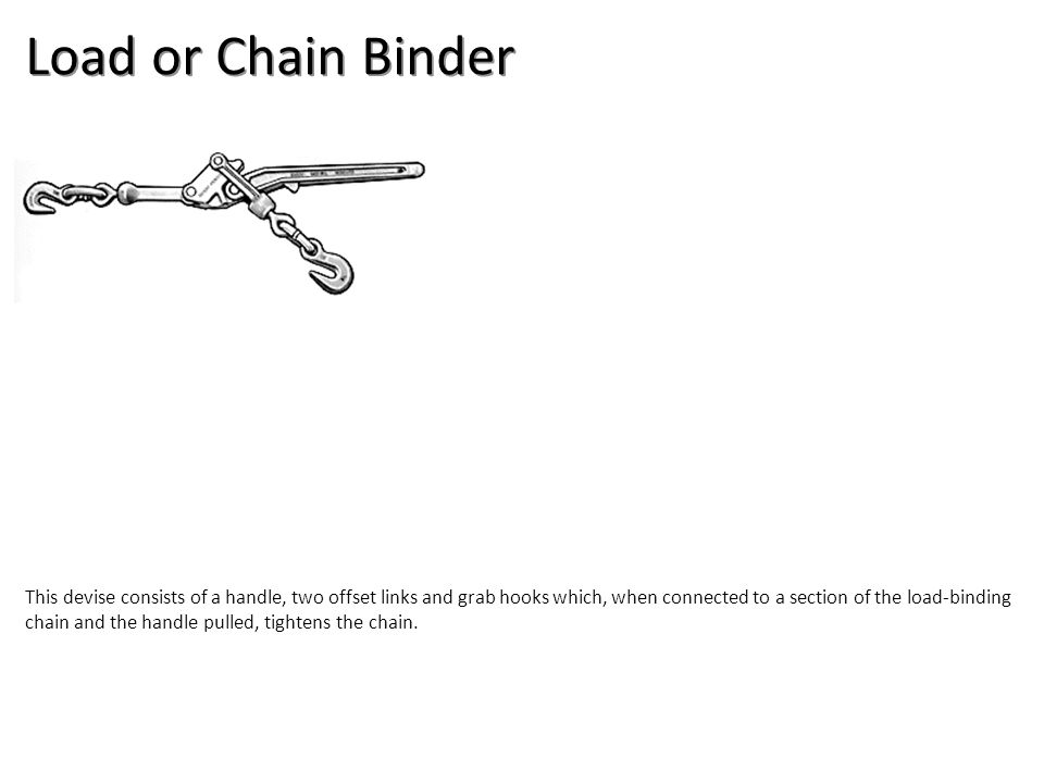 Load or Chain Binder This devise consists of a handle, two offset links and grab hooks which, when connected to a section of the load-binding chain an