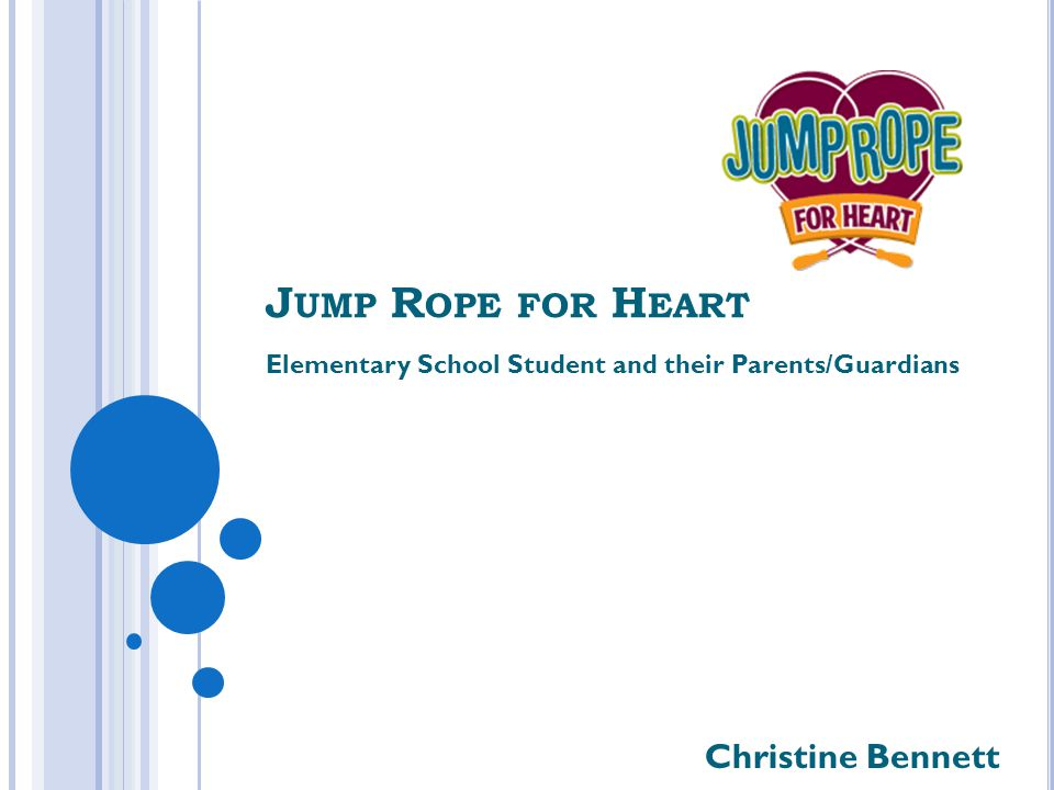 J UMP R OPE FOR H EART Elementary School Student and their Parents/Guardians Christine Bennett