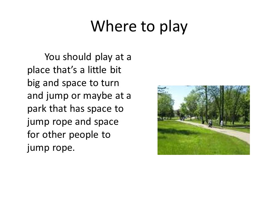 Where to play You should play at a place that's a little bit big and space to turn and jump or maybe at a park that has space to jump rope and space f