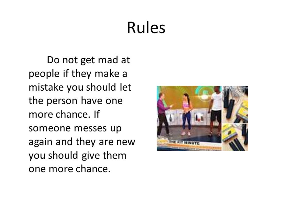 Rules Do not get mad at people if they make a mistake you should let the person have one more chance. If someone messes up again and they are new you