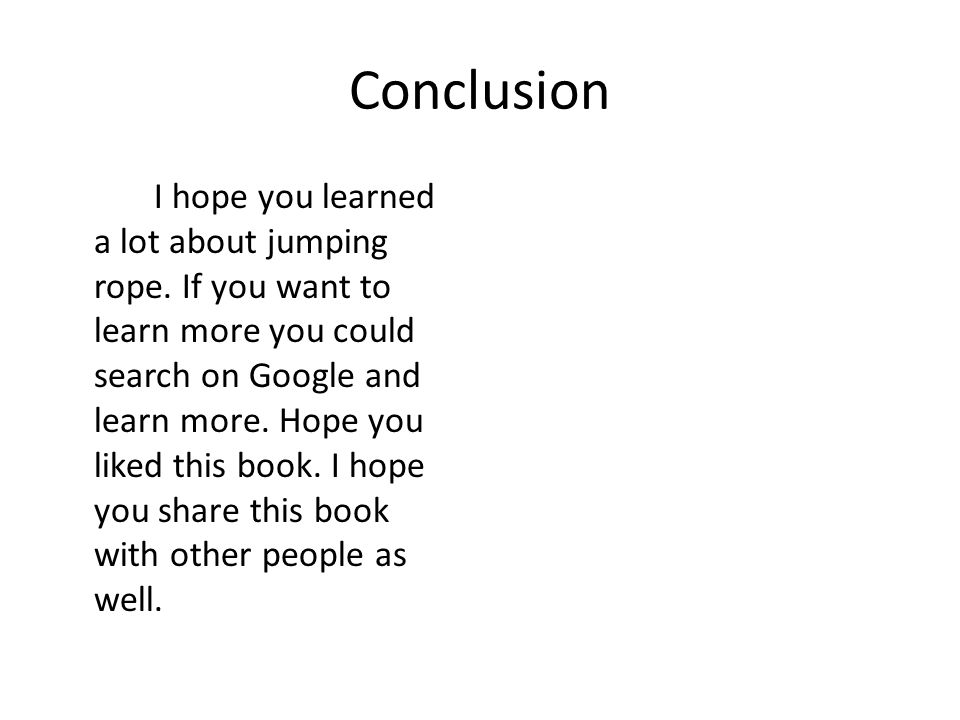 Conclusion I hope you learned a lot about jumping rope. If you want to learn more you could search on Google and learn more. Hope you liked this book.