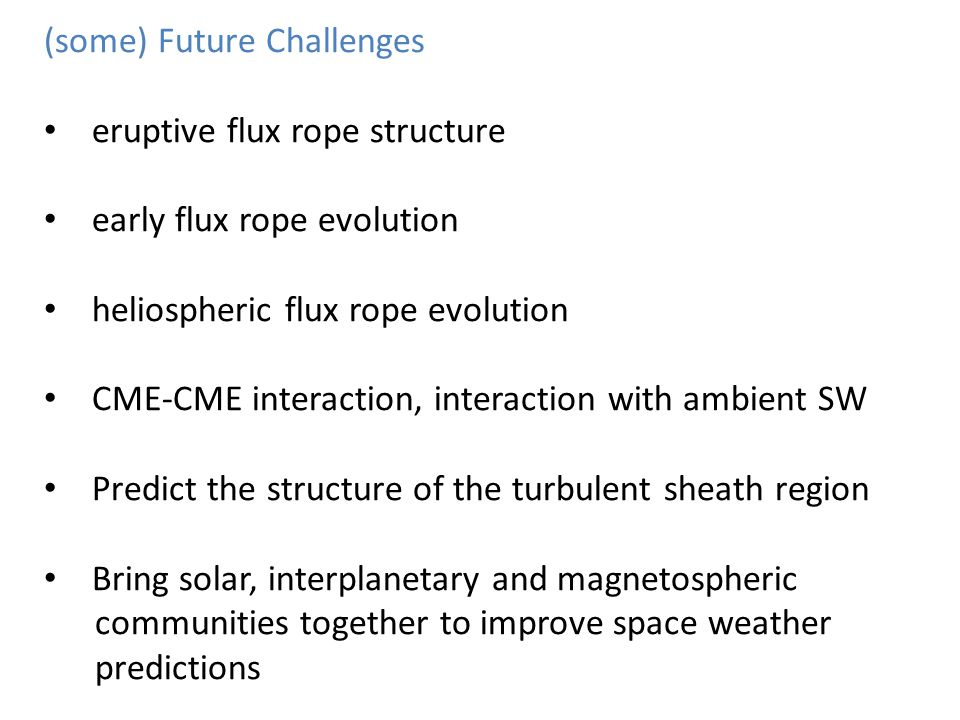 (some) Future Challenges eruptive flux rope structure early flux rope evolution heliospheric flux rope evolution CME-CME interaction, interaction with ambient SW Predict the structure of the turbulent sheath region Bring solar, interplanetary and magnetospheric communities together to improve space weather predictions
