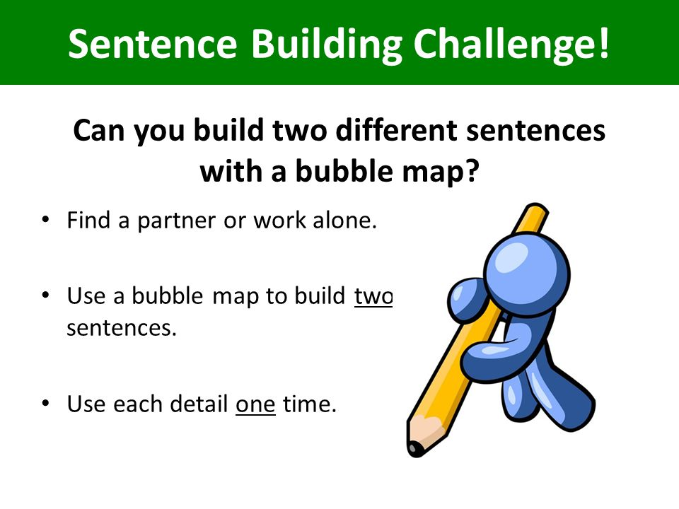 Find a partner or work alone.Use a bubble map to build two sentences.