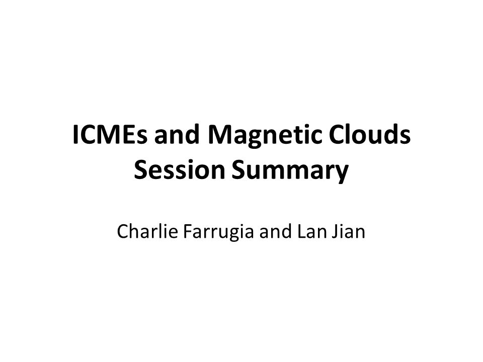ICMEs and Magnetic Clouds Session Summary Charlie Farrugia and Lan Jian