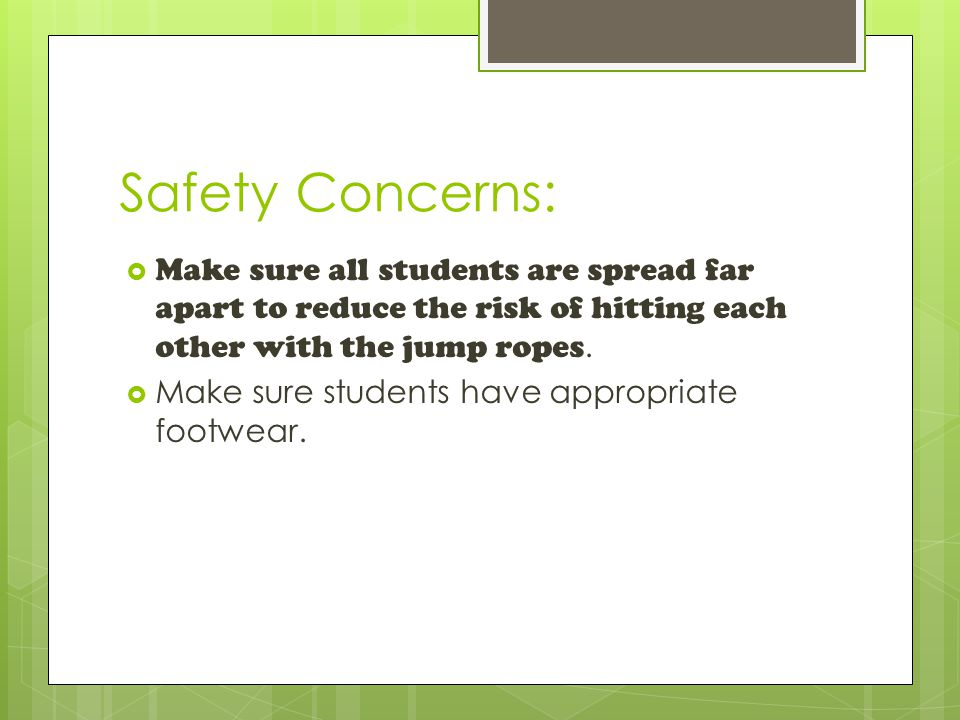 Safety Concerns:  Make sure all students are spread far apart to reduce the risk of hitting each other with the jump ropes.