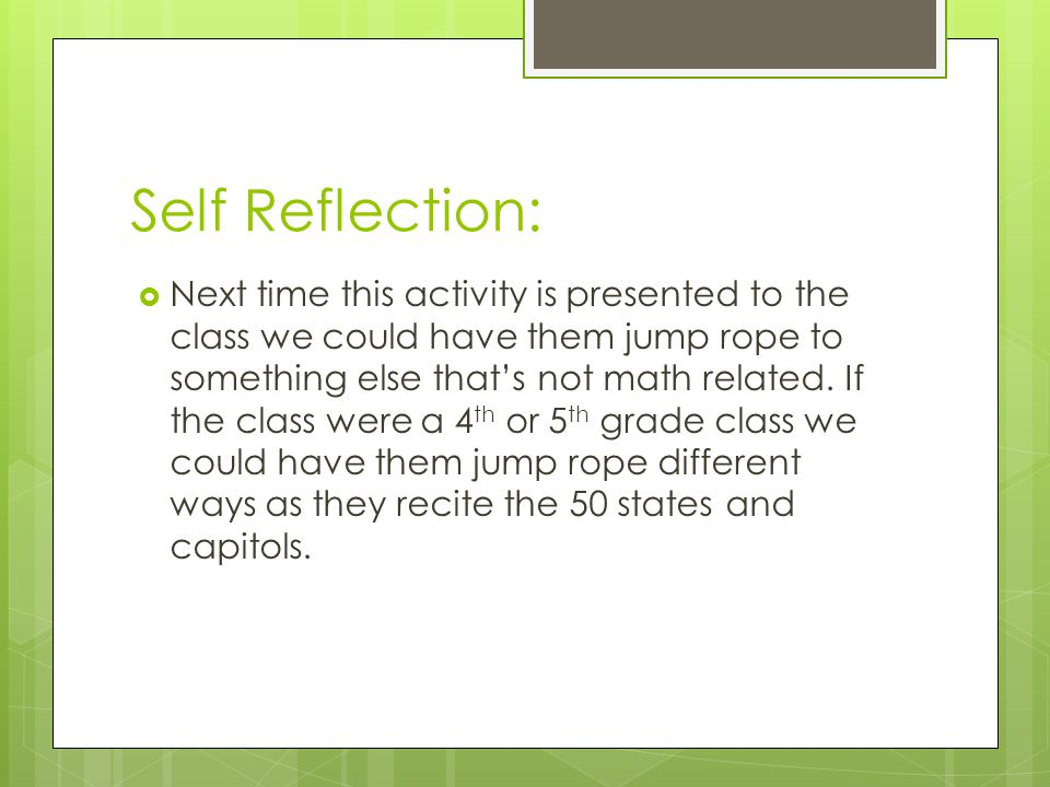 Self Reflection:  Next time this activity is presented to the class we could have them jump rope to something else that's not math related.