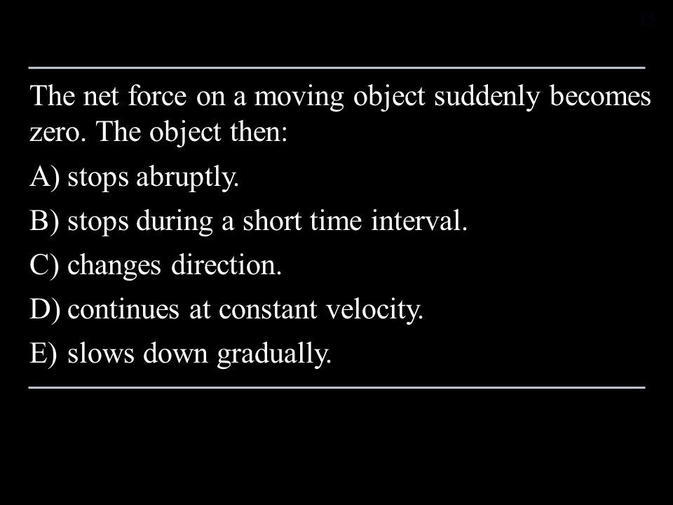 The net force on a moving object suddenly becomes zero. The object then: A)stops abruptly. B)stops during a short time interval. C)changes direction.