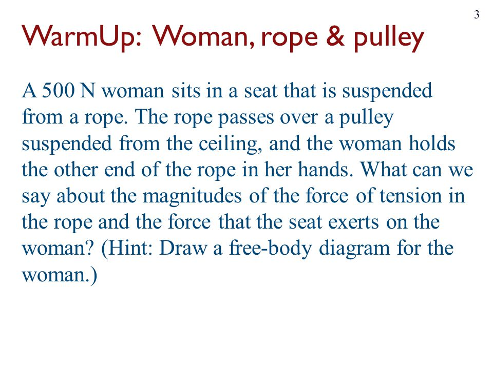 WarmUp: Woman, rope & pulley A 500 N woman sits in a seat that is suspended from a rope. The rope passes over a pulley suspended from the ceiling, and