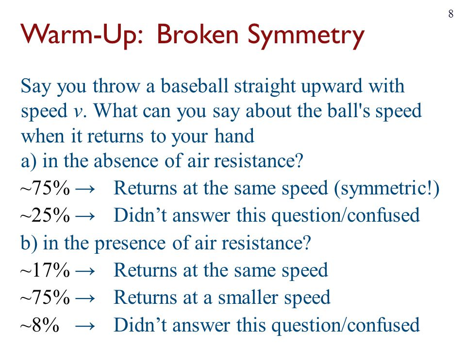 Warm-Up: Broken Symmetry Say you throw a baseball straight upward with speed v. What can you say about the ball's speed when it returns to your hand a