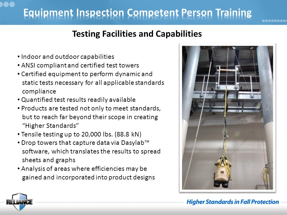 Training Facilities and Capabilities Our state-of-the-art Training facilities teach students : Increased awareness about the hazards of falling from heights The ability to identify fall protection hazards An understanding of the risks of at-height work How to develop inspection procedures & programs How to implement procedures to mitigate fall protection hazards Reliance also offers : A monthly training program for Competent Inspectors of Fall Protection Equipment Quarterly courses for Fall Protection Competent Persons Coming soon – online training capabilities