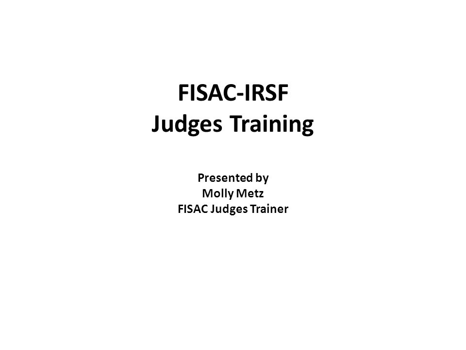 FISAC-IRSF Judges Training Presented by Molly Metz FISAC Judges Trainer