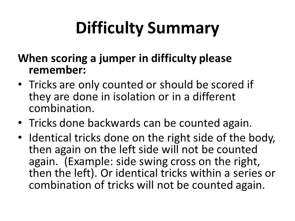 Difficulty Summary When scoring a jumper in difficulty please remember: Tricks are only counted or should be scored if they are done in isolation or i