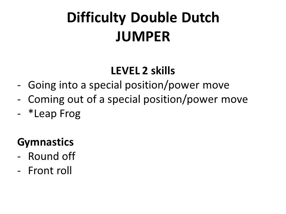 Difficulty Double Dutch JUMPER LEVEL 2 skills -Going into a special position/power move -Coming out of a special position/power move -*Leap Frog Gymna