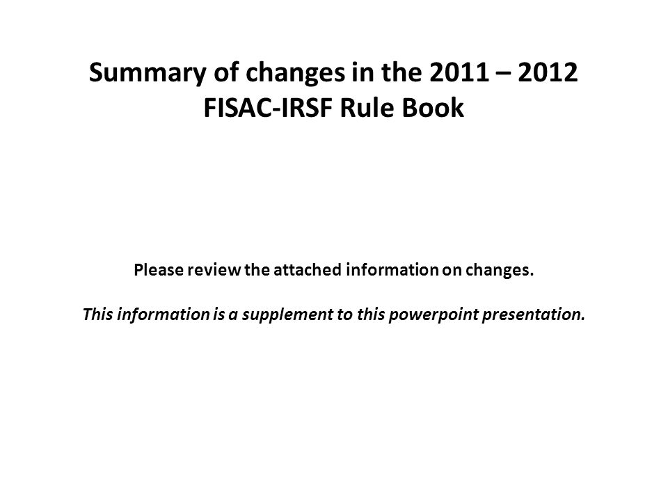 Summary of changes in the 2011 – 2012 FISAC-IRSF Rule Book Please review the attached information on changes. This information is a supplement to this